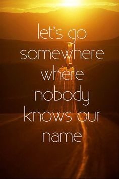 """""""Let's Go Somewhere Where Nobody Knows our Name"""" - Shall We??"""