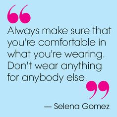 Always make sure that you're comfortable in what you're wearing. Don't wear anything for anybody else. -Selena Gomez  Via Teen Vogue: