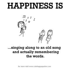 Happiness is, singing along to an old song and actually remembering the words. - Cute Happy Quotes