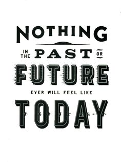nothing in the past or future ever will feel like today