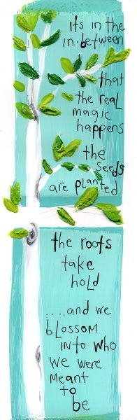 Its in the in -between that the real magic happens   the seeds are planted, the roots take hold   and we blossom into who   we were meant to be