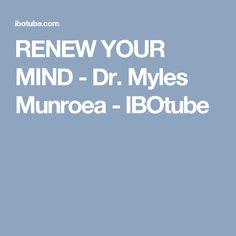 RENEW YOUR MIND - Dr. Myles Munroea - IBOtube