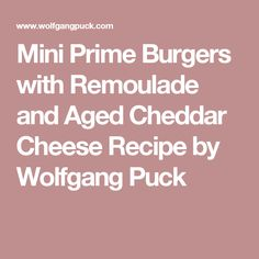 Mini Prime Burgers with Remoulade and Aged Cheddar Cheese Recipe by Wolfgang Puck
