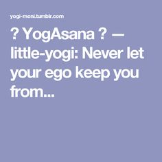 ॐ YogAsana ॐ — little-yogi:   Never let your ego keep you from...