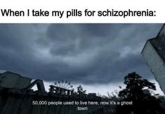 When I take my pills for schizophrenia: 50,000 people used to live here, now it's a ghost town...