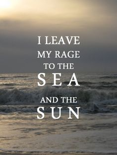 I leave my rage to the sea and the sun