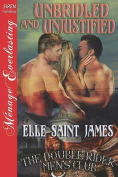 Unbridled and Unjustified [The Double Rider Men's Club 11] (Siren Publishing Menage Everlasting) (Double Rider Men's Club, Siren Publishing Menage Everlasting) by Elle Saint James. $16.50. Author: Elle Saint James. Publication: October 2, 2012. Publisher: Siren Publishing, Inc. (October 2, 2012). Series - Double Rider Men's Club, Siren Publishing Menage Everlasting