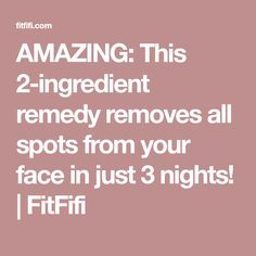 AMAZING: This 2-ingredient remedy removes all spots from your face in just 3 nights! | FitFifi
