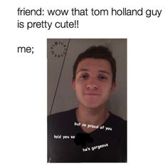 My friend was like he is ugly but he has nice hair and i was like did you just call Tom holland ugly
