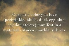 Gaze at a color you love (periwinkle, blush, duck egg blue, celadon etc etc) manifest in a material - stucco, marble, silk, etc
