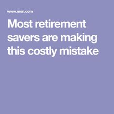 Most retirement savers are making this costly mistake