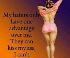 My haters have only one advantage over me. They can kiss my ass, I can't. Pin Up Quotes, Sassy Quotes, Sarcastic Quotes, Funny Quotes, Hater Quotes, Bitch Quotes, Picture Quotes, Vintage Humor, Retro Humor