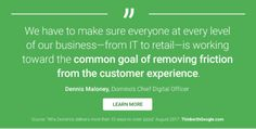We have to make sure everyone at every level of our business - from IT to retail - is working toward the COMMON GOAL OF REMOVING FRICTION FROM THE CUSTOMER EXPERIENCE.  Dennis Maloney, Domino's Chief Digital Officer