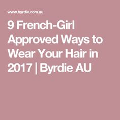 9 French-Girl Approved Ways to Wear Your Hair in 2017 | Byrdie AU