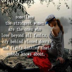 yep.  (minus the extra s) They are often the ones that have also been through way more shit than women who cry and wail and blame everyone else for their pain.  Anger, bitterness and revenge are not strength.  That's weakness.  Personal responsibility, looking for your part, seeking the wisdom in all of it....that is true strength.