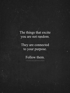 The things that excite you are not random.  They are connected to your purpose.  Follow them.