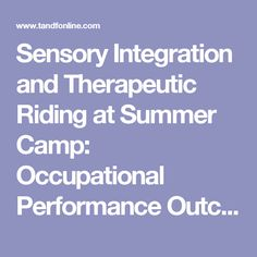 Sensory Integration and Therapeutic Riding at Summer Camp: Occupational Performance Outcomes: Physical & Occupational Therapy In Pediatrics: Vol 23, No 3