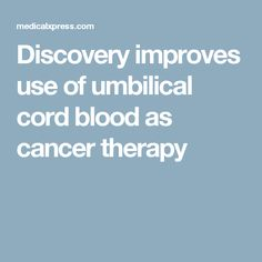 Discovery improves use of umbilical cord blood as cancer therapy