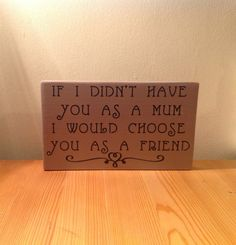 "Chunky freestanding wooden plaque/sign ""If I didn't have you as a mother I would choose you as a friend"""