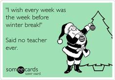 """Free, Seasonal Ecard: """"I wish every week was  the week before winter break!""""  Said no teacher ever."""