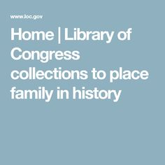Home | Library of Congress collections to place family in history