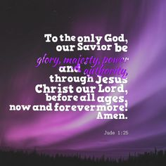 To the only God our savior be glory, majesty, peace and authority through Jesus Christ our Lord before all ages, now and forevermore ! Amen.- Jude 1:25