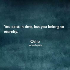 """You exist in time, but you belong to eternity"" -Osho"