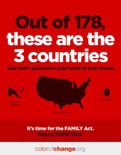 Did you know that out of 178 countries worldwide, the U.S. is one of three that does not guarantee new mothers paid leave? The other two countries are Papua New Guinea and Swaziland.   The #FAMILYAct would help guarantee access to the paid sick leave benefit for millions of working moms and dads. Please share this graphic and join us in urging Congress to pass the FAMILYAct immediately: http://act.colorofchange.org/sign/national_sick_leave/