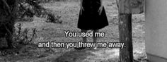 You used me and then you threw me away.