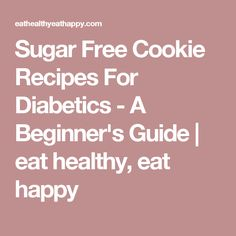 Sugar Free Cookie Recipes For Diabetics - A Beginner's Guide | eat healthy, eat happy