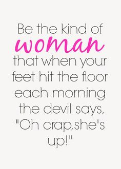 "Be the kind of woman that when your feet hit the floor each morning the devil says,""Oh crap she's up!"" ❤️"