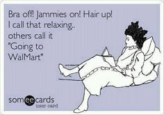 'Bra off! Jammies on! Hair up! I call that relaxing... Others call it going to Walmart.'