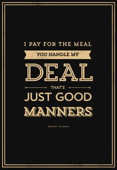 "Barney Stinson, ""I Pay For The Meal, You Handle My Deal… That's Just Good Manners"""