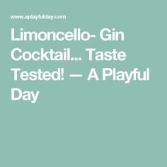 Limoncello- Gin Cocktail... Taste Tested! — A Playful Day