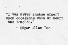 """""""I was never insane except upon occasions when my heart was touched."""" Edgar Allan Poe"""