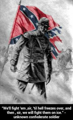 We'll Fight's sir till hell freezes over,then we'll fight on ice. Words spoken by a unknown confederate soldier. Confederate States Of America, Confederate Flag, America Civil War, Southern Heritage, Southern Pride, Southern Girls, Civil War Art, Civil War Photos, Military Art