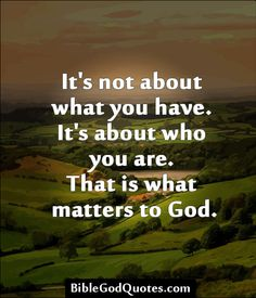 ✞ ✟ BibleGodQuotes.com ✟ ✞ It's not about what you have. It's about who you are. That is what matters to God.