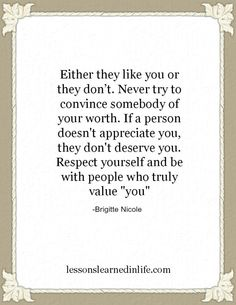 If a person doesn't appreciate you, they don't deserve you.