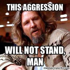 Me at work this week... The Big Lebowski - This aggression will not stand, man
