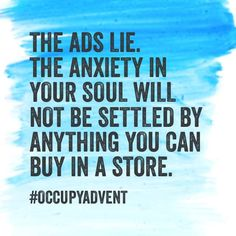 The ads lie. The anxiety in your soul will not be settles by anything you can buy in a store. Minimalist living