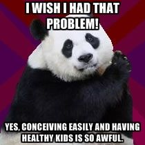 Infertile Panda - I wish I had that problem! Yes, conceiving easily and having healthy kids is so awful.