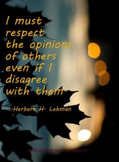... totally true... you don't have to agree to respect someone's differing opinion...