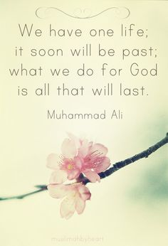 We have one life, it soon will be past: what we do for God is all that will last... - Muhammad Ali