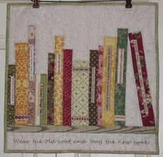 This was made into a hanging but I love the idea of writing a quote. May your stash always be full. Use the bookcase idea but as bolts of fabric?