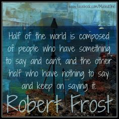 Half of the world is composed of people who have something to say and can't, and the other half who have nothing to say and keep on saying it.  —Robert Frost