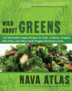 Wild About Greens: 125 Delectable Vegan Recipes for Kale, Collards, Arugula, Bok Choy, and other Leafy Veggies Everyone Loves/Nava Atlas