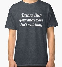 9ac4e355 Dance Like Your Microwave Isn't Watching by SnarkyShirts T-shirts  Graphiques, V