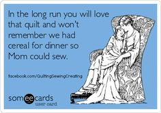 In the long run you will love that quilt and won't remember we had cereal for dinner so Mom could sew.