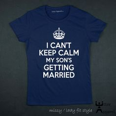 I Cant Keep Calm My Sons Getting Married - Ladies Fitted T shirt    A great gift for the mother of the groom to wear as an announcement of her sons
