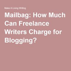 Mailbag: How Much Can Freelance Writers Charge for Blogging?
